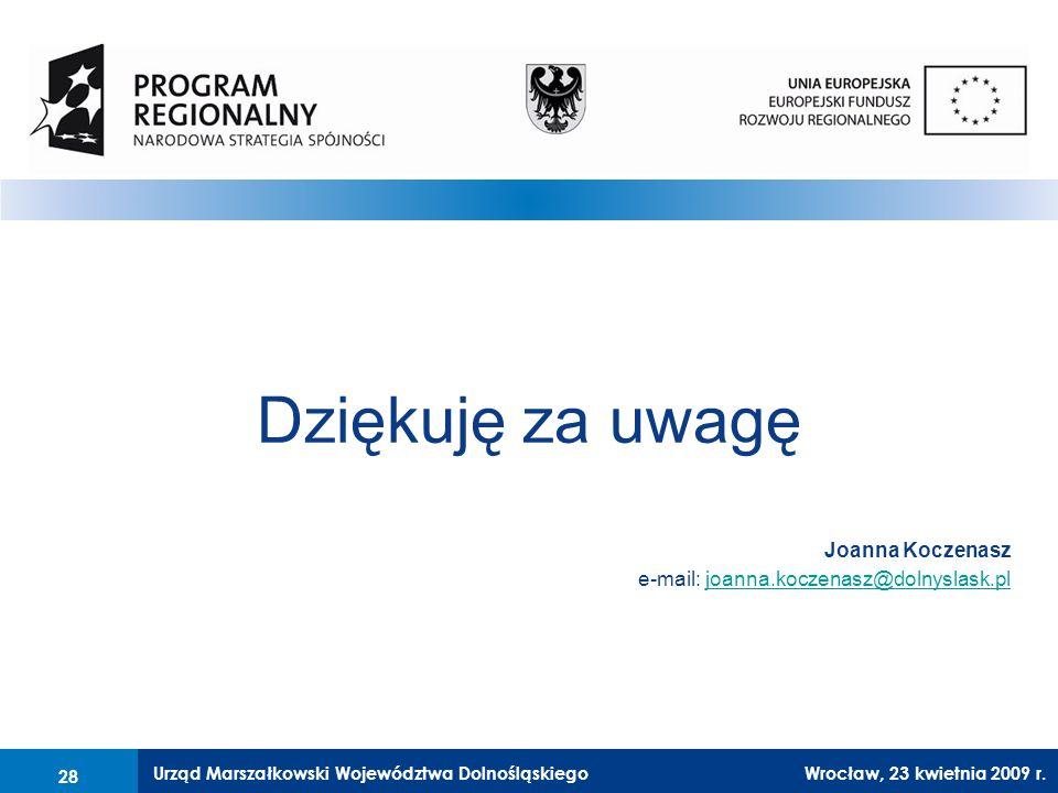 Urząd Marszałkowski Województwa Dolnośląskiego27 lutego 2008 r.28 Dziękuję za uwagę Joanna Koczenasz e-mail: joanna.koczenasz@dolnyslask.pljoanna.koczenasz@dolnyslask.pl 28 Wrocław, 23 kwietnia 2009 r.