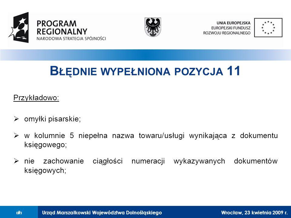 Urząd Marszałkowski Województwa Dolnośląskiego27 lutego 2008 r.9 B ŁĘDNIE WYPEŁNIONA POZYCJA 11 Przykładowo:  omyłki pisarskie;  w kolumnie 5 niepełna nazwa towaru/usługi wynikająca z dokumentu księgowego;  nie zachowanie ciągłości numeracji wykazywanych dokumentów księgowych; Wrocław, 23 kwietnia 2009 r.