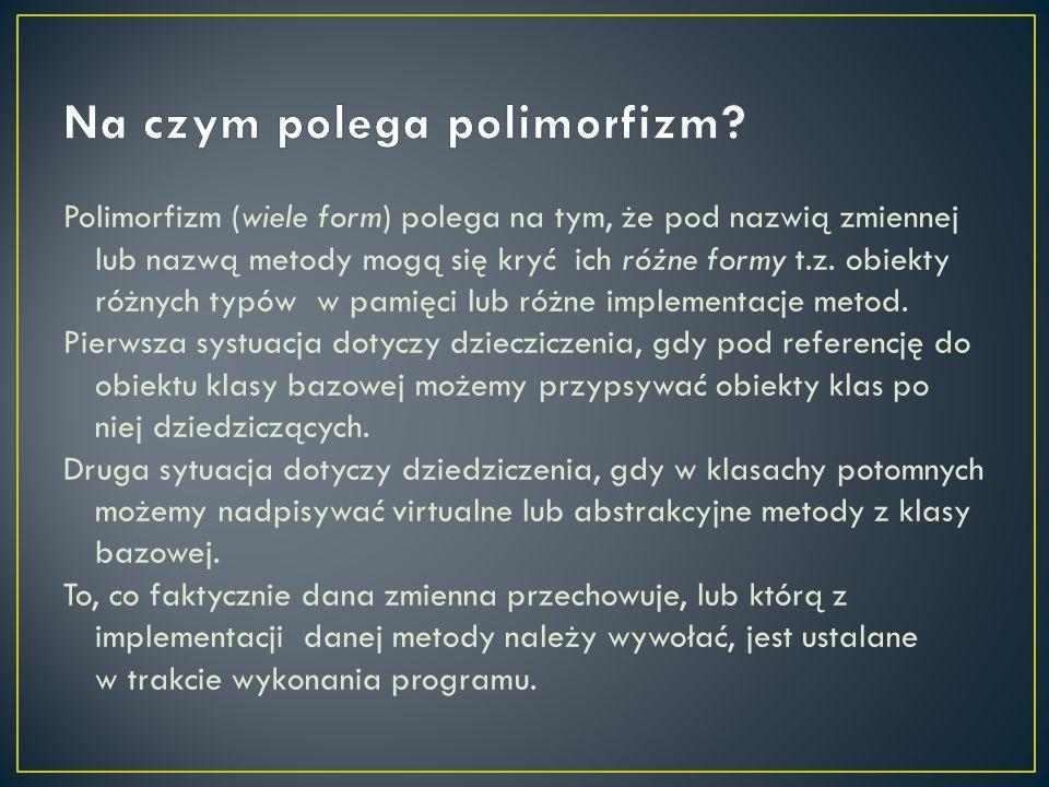 Polimorfizm (wiele form) polega na tym, że pod nazwią zmiennej lub nazwą metody mogą się kryć ich różne formy t.z. obiekty różnych typów w pamięci lub