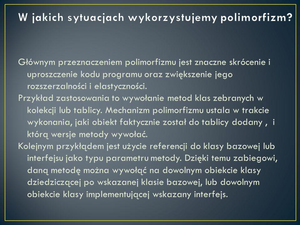 Głównym przeznaczeniem polimorfizmu jest znaczne skrócenie i uproszczenie kodu programu oraz zwiększenie jego rozszerzalności i elastyczności. Przykła
