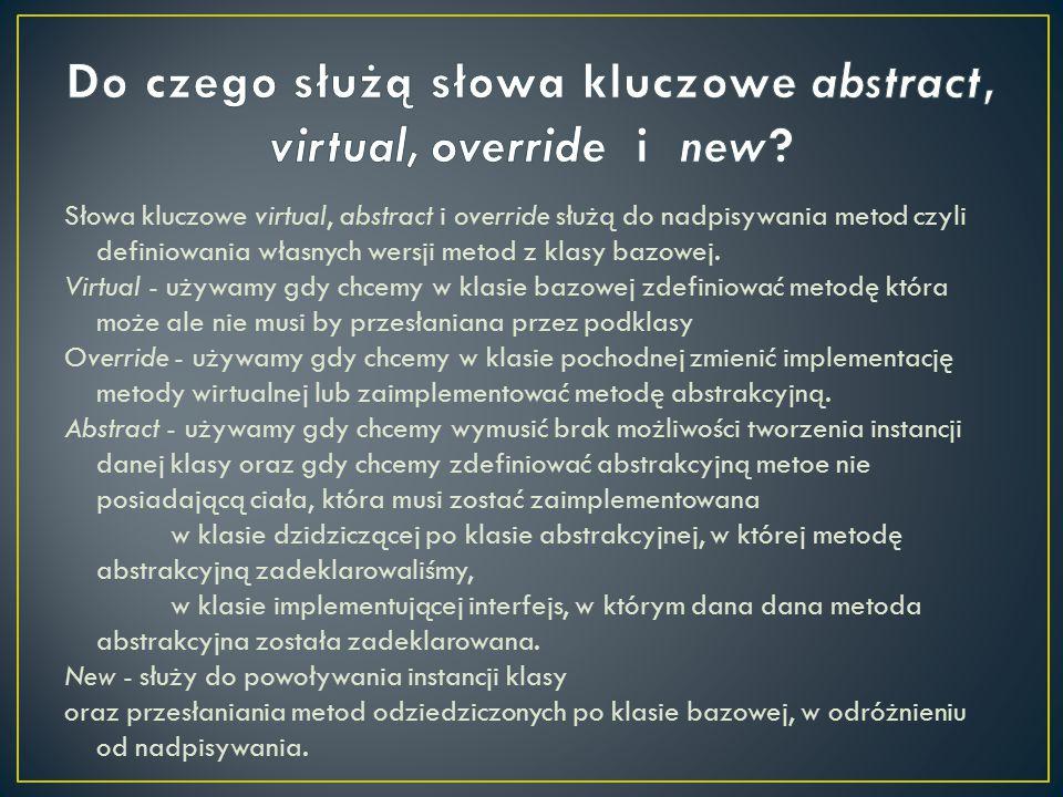 Słowa kluczowe virtual, abstract i override służą do nadpisywania metod czyli definiowania własnych wersji metod z klasy bazowej. Virtual - używamy gd