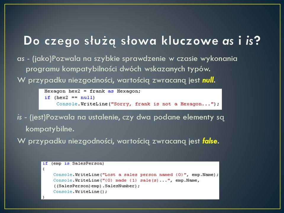 as - (jako)Pozwala na szybkie sprawdzenie w czasie wykonania programu kompatybilności dwóch wskazanych typów. W przypadku niezgodności, wartością zwra