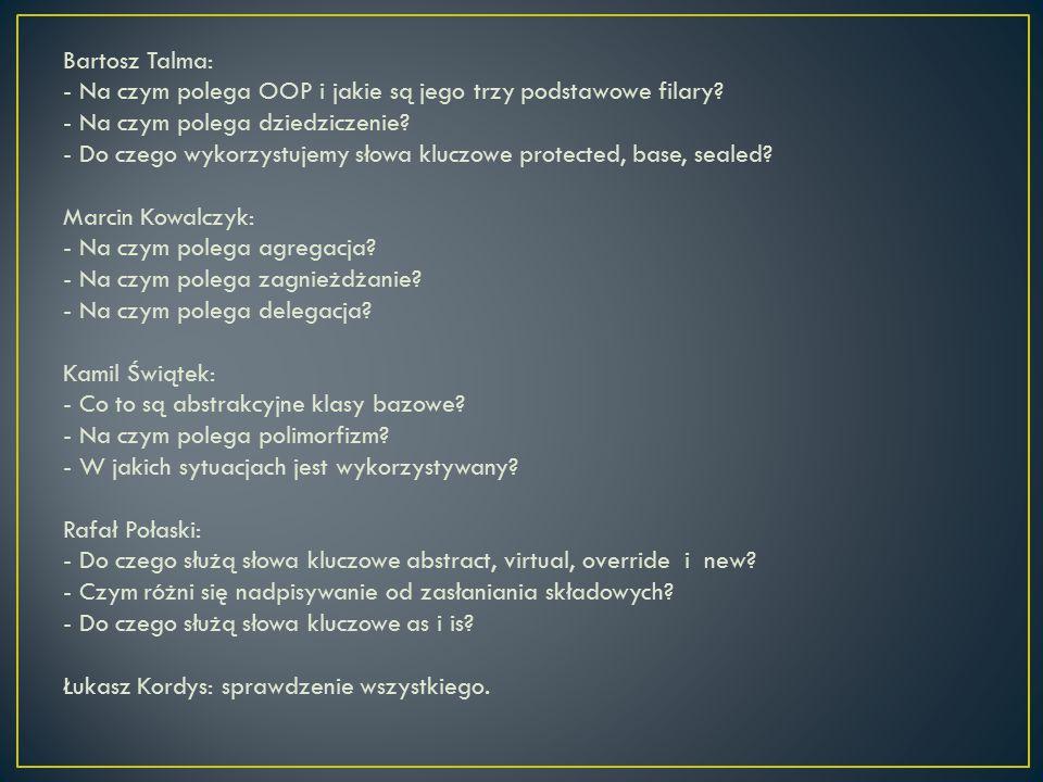 Bartosz Talma: - Na czym polega OOP i jakie są jego trzy podstawowe filary? - Na czym polega dziedziczenie? - Do czego wykorzystujemy słowa kluczowe p