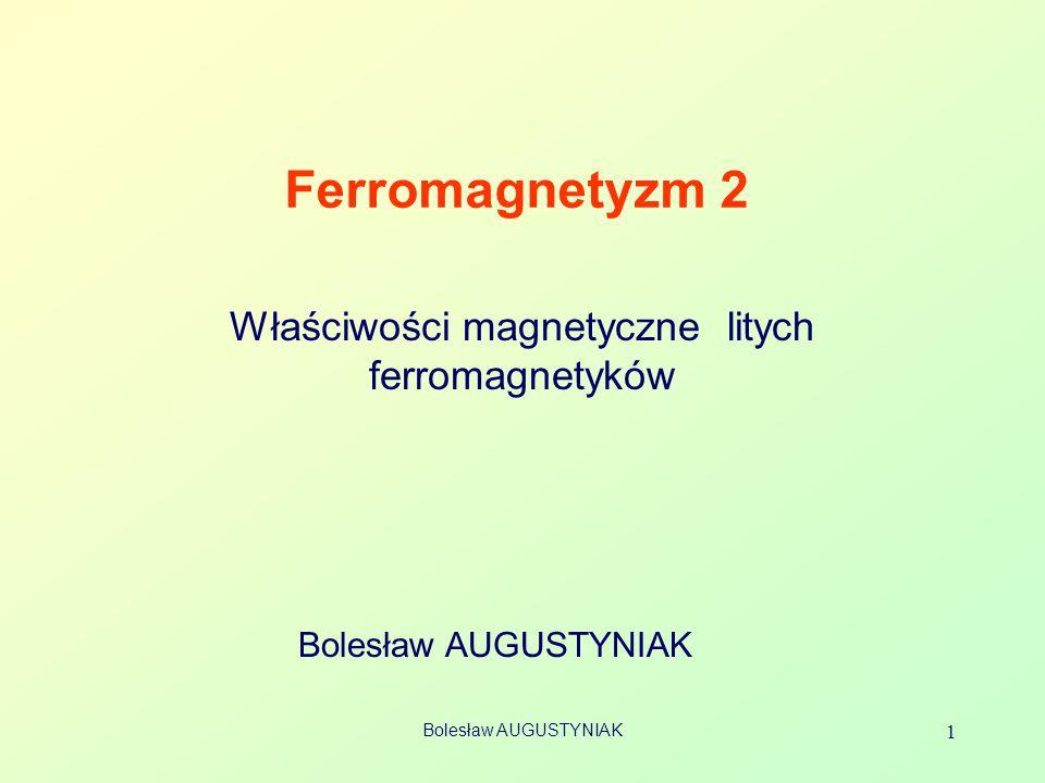 Bolesław AUGUSTYNIAK 1 Ferromagnetyzm 2 Bolesław AUGUSTYNIAK Właściwości magnetyczne litych ferromagnetyków