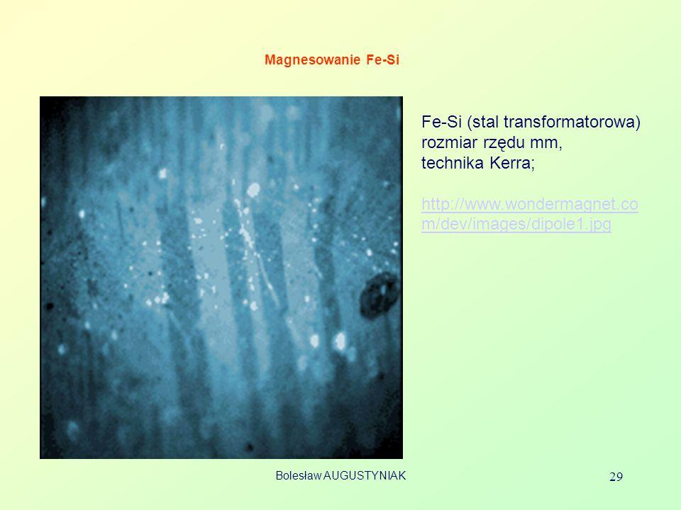 Bolesław AUGUSTYNIAK 29 Magnesowanie Fe-Si Fe-Si (stal transformatorowa) rozmiar rzędu mm, technika Kerra; http://www.wondermagnet.co m/dev/images/dip