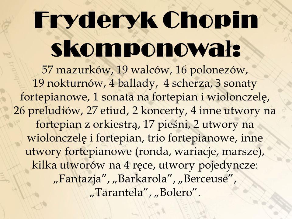 """Fryderyk Chopin skomponowa ł : 57 mazurków, 19 walców, 16 polonezów, 19 nokturnów, 4 ballady, 4 scherza, 3 sonaty fortepianowe, 1 sonata na fortepian i wiolonczelę, 26 preludiów, 27 etiud, 2 koncerty, 4 inne utwory na fortepian z orkiestrą, 17 pieśni, 2 utwory na wiolonczelę i fortepian, trio fortepianowe, inne utwory fortepianowe (ronda, wariacje, marsze), kilka utworów na 4 ręce, utwory pojedyncze: """"Fantazja , """"Barkarola , """"Berceuse , """"Tarantela , """"Bolero ."""