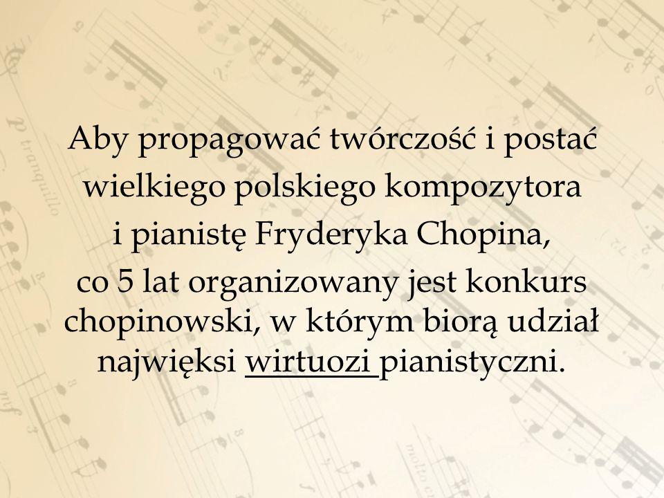 Aby propagować twórczość i postać wielkiego polskiego kompozytora i pianistę Fryderyka Chopina, co 5 lat organizowany jest konkurs chopinowski, w któr
