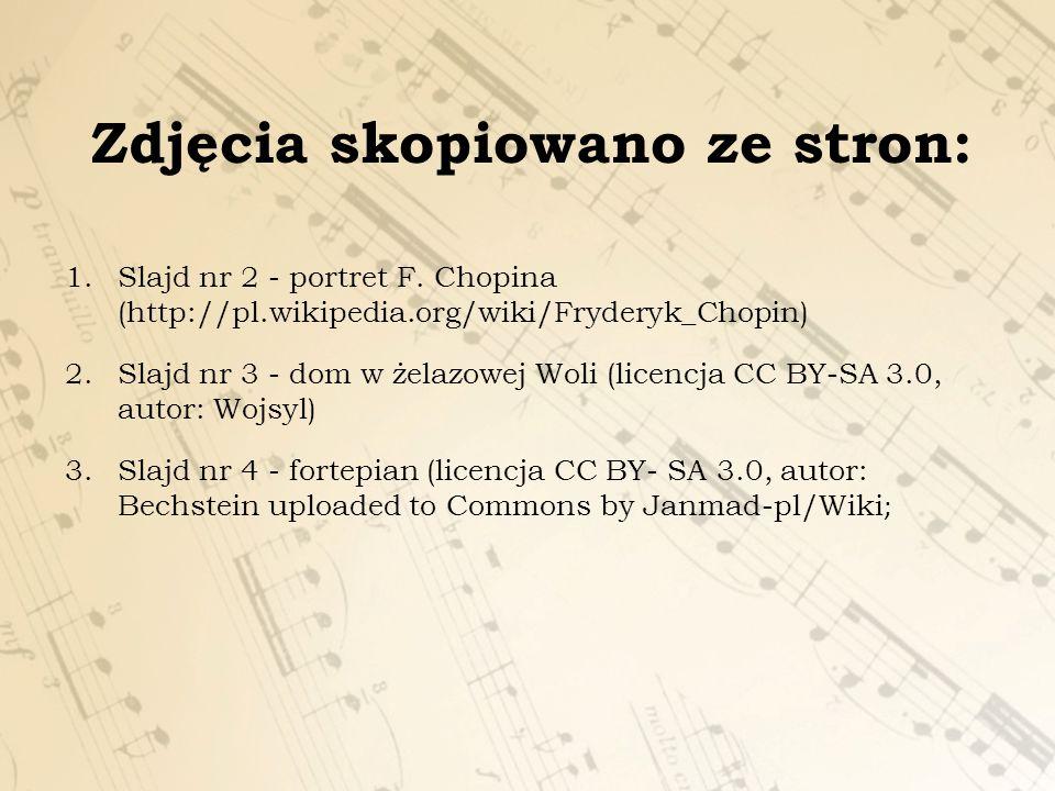 Zdjęcia skopiowano ze stron: 1.Slajd nr 2 - portret F. Chopina (http://pl.wikipedia.org/wiki/Fryderyk_Chopin) 2.Slajd nr 3 - dom w żelazowej Woli (lic