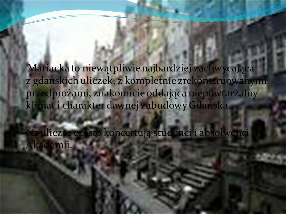 Mariacka to niewątpliwie najbardziej zachwycająca z gdańskich uliczek, z kompletnie zrekonstruowanymi przedprożami, znakomicie oddająca niepowtarzalny