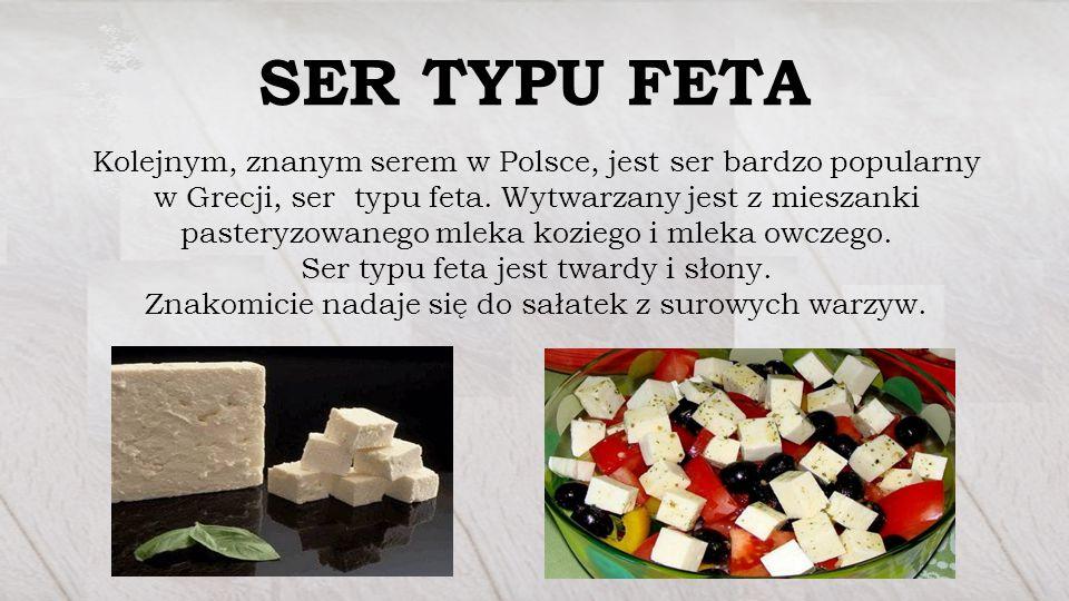 SER TYPU FETA Kolejnym, znanym serem w Polsce, jest ser bardzo popularny w Grecji, ser typu feta. Wytwarzany jest z mieszanki pasteryzowanego mleka ko