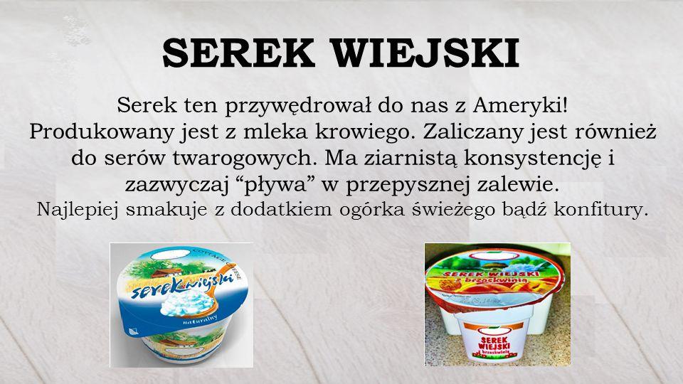 SEREK WIEJSKI Serek ten przywędrował do nas z Ameryki! Produkowany jest z mleka krowiego. Zaliczany jest również do serów twarogowych. Ma ziarnistą ko