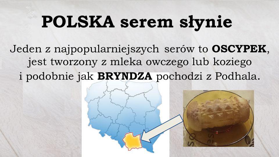 POLSKA serem słynie Jeden z najpopularniejszych serów to OSCYPEK, jest tworzony z mleka owczego lub koziego i podobnie jak BRYNDZA pochodzi z Podhala.