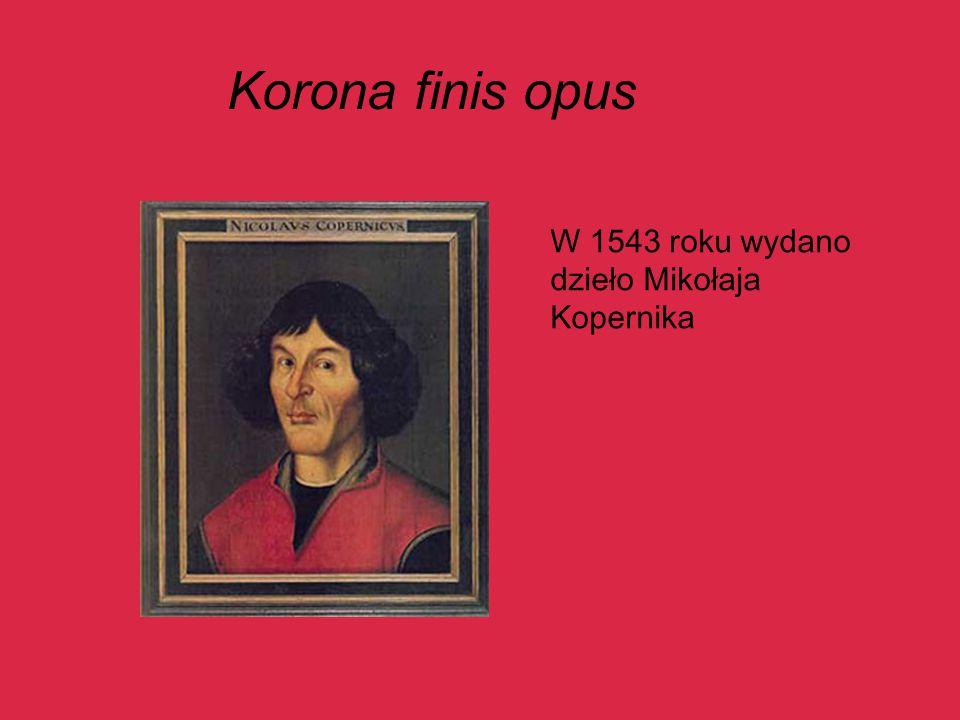 Korona finis opus W 1543 roku wydano dzieło Mikołaja Kopernika