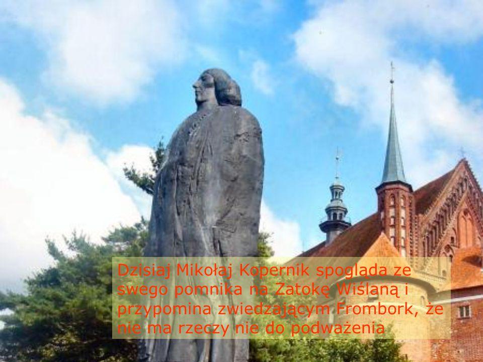 Dzisiaj Mikołaj Kopernik spogląda ze swego pomnika na Zatokę Wiślaną i przypomina zwiedzającym Frombork, że nie ma rzeczy nie do podważenia