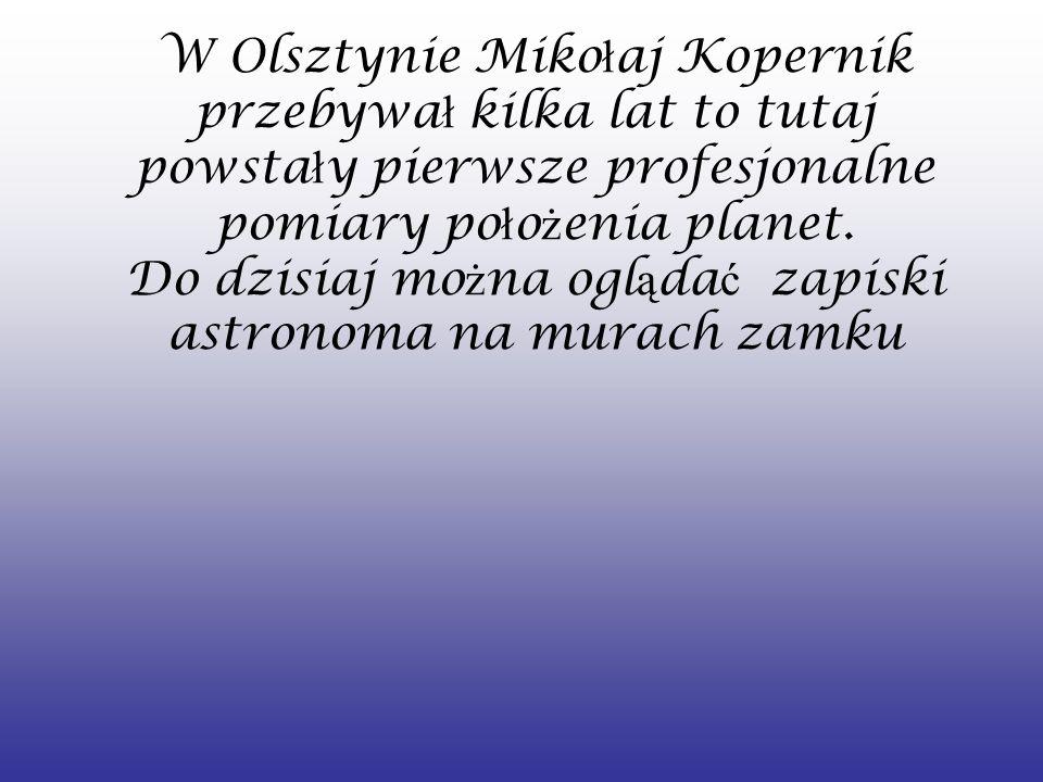 W Olsztynie Miko ł aj Kopernik przebywa ł kilka lat to tutaj powsta ł y pierwsze profesjonalne pomiary po ł o ż enia planet. Do dzisiaj mo ż na ogl ą