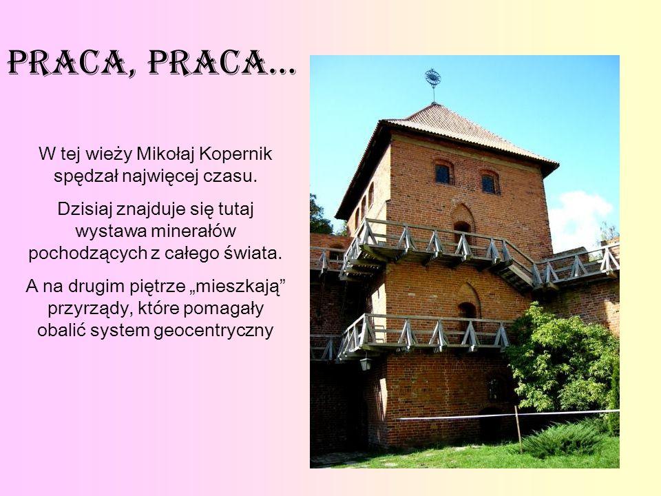 Praca, praca… W tej wieży Mikołaj Kopernik spędzał najwięcej czasu. Dzisiaj znajduje się tutaj wystawa minerałów pochodzących z całego świata. A na dr