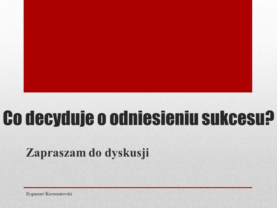 Co decyduje o odniesieniu sukcesu Zapraszam do dyskusji Zygmunt Korzeniewski