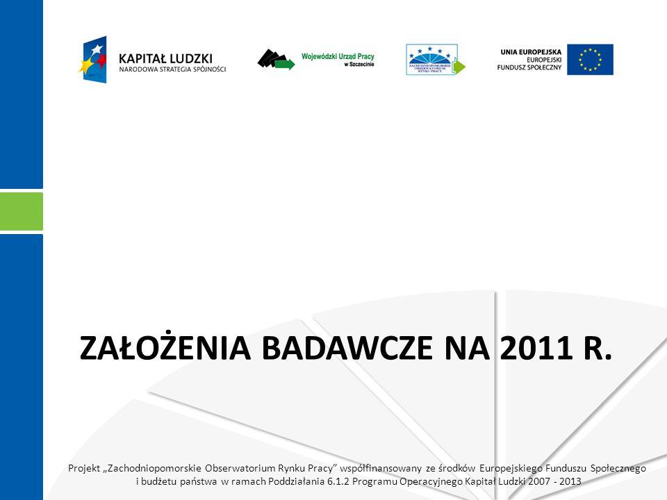 """Projekt """"Zachodniopomorskie Obserwatorium Rynku Pracy współfinansowany ze środków Europejskiego Funduszu Społecznego i budżetu państwa w ramach Poddziałania 6.1.2 Programu Operacyjnego Kapitał Ludzki 2007 - 2013 ZAŁOŻENIA BADAWCZE NA 2011 R."""