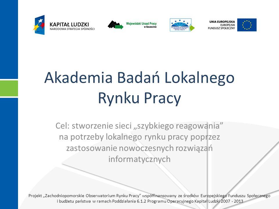 """Projekt """"Zachodniopomorskie Obserwatorium Rynku Pracy współfinansowany ze środków Europejskiego Funduszu Społecznego i budżetu państwa w ramach Poddziałania 6.1.2 Programu Operacyjnego Kapitał Ludzki 2007 - 2013 Akademia Badań Lokalnego Rynku Pracy Cel: stworzenie sieci """"szybkiego reagowania na potrzeby lokalnego rynku pracy poprzez zastosowanie nowoczesnych rozwiązań informatycznych"""