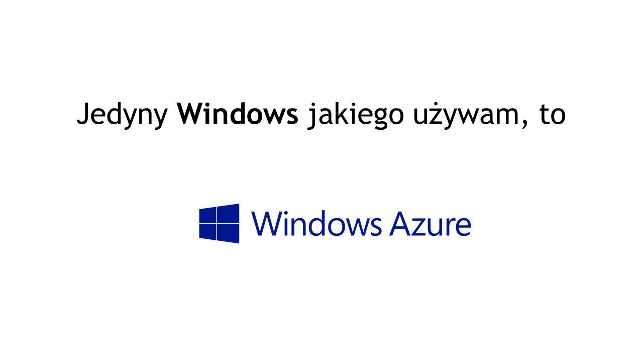 Jedyny Windows jakiego używam, to
