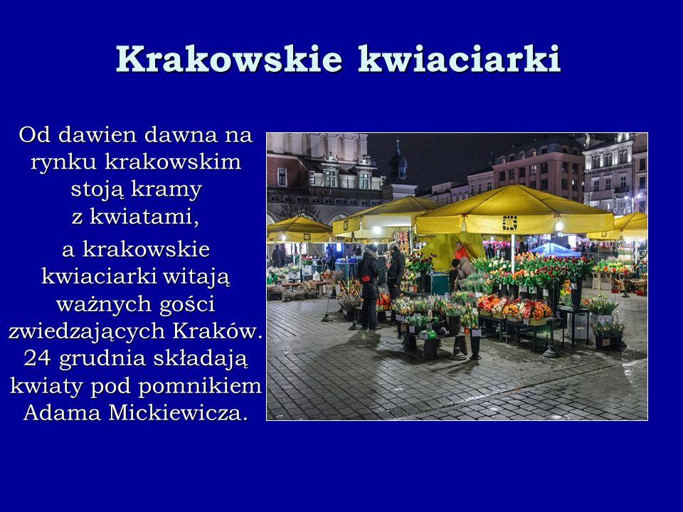 Krakowskie kwiaciarki Od dawien dawna na rynku krakowskim stoją kramy z kwiatami, a krakowskie kwiaciarki witają ważnych gości zwiedzających Kraków.