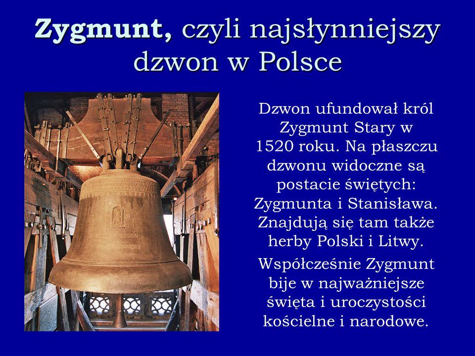 Zygmunt, czyli najsłynniejszy dzwon w Polsce Dzwon ufundował król Zygmunt Stary w 1520 roku. Na płaszczu dzwonu widoczne są postacie świętych: Zygmunt