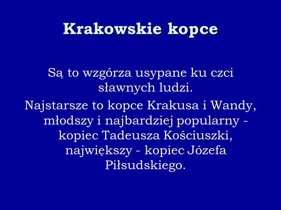 Krakowskie kopce Są to wzgórza usypane ku czci sławnych ludzi. Najstarsze to kopce Krakusa i Wandy, młodszy i najbardziej popularny - kopiec Tadeusza