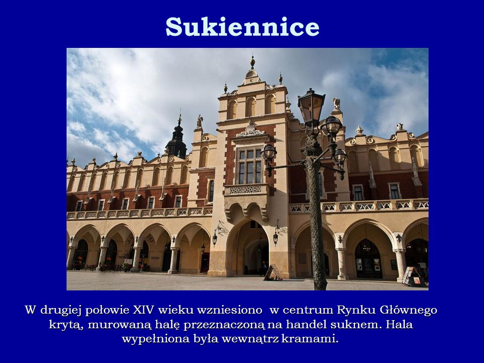 W drugiej połowie XIV wieku wzniesiono w centrum Rynku Głównego krytą, murowaną halę przeznaczoną na handel suknem. Hala wypełniona była wewnątrz kram