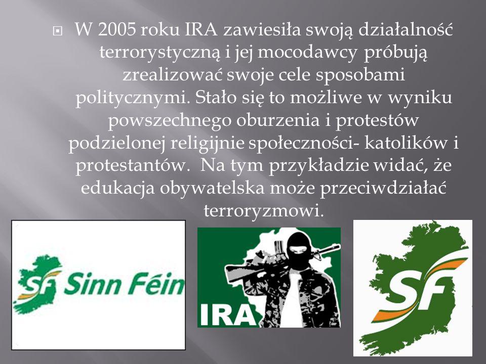  W 2005 roku IRA zawiesiła swoją działalność terrorystyczną i jej mocodawcy próbują zrealizować swoje cele sposobami politycznymi.