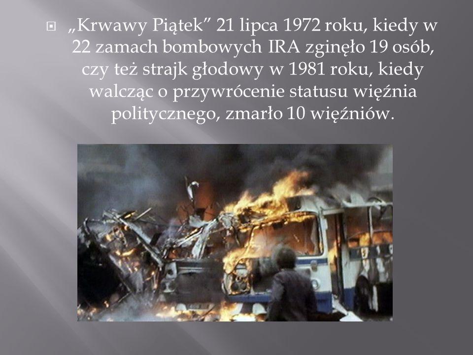 """ """"Krwawy Piątek"""" 21 lipca 1972 roku, kiedy w 22 zamach bombowych IRA zginęło 19 osób, czy też strajk głodowy w 1981 roku, kiedy walcząc o przywróceni"""
