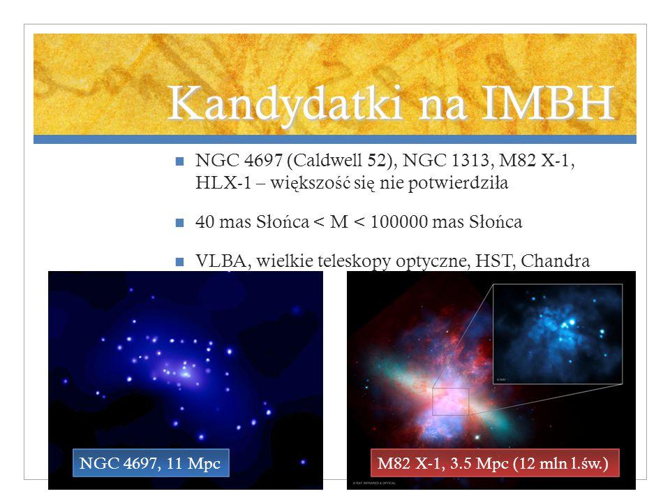 Kandydatki na IMBH NGC 4697 (Caldwell 52), NGC 1313, M82 X-1, HLX-1 – wi ę kszo ść si ę nie potwierdzi ł a 40 mas S ł o ń ca < M < 100000 mas S ł o ń ca VLBA, wielkie teleskopy optyczne, HST, Chandra NGC 4697, 11 MpcM82 X-1, 3.5 Mpc (12 mln l.