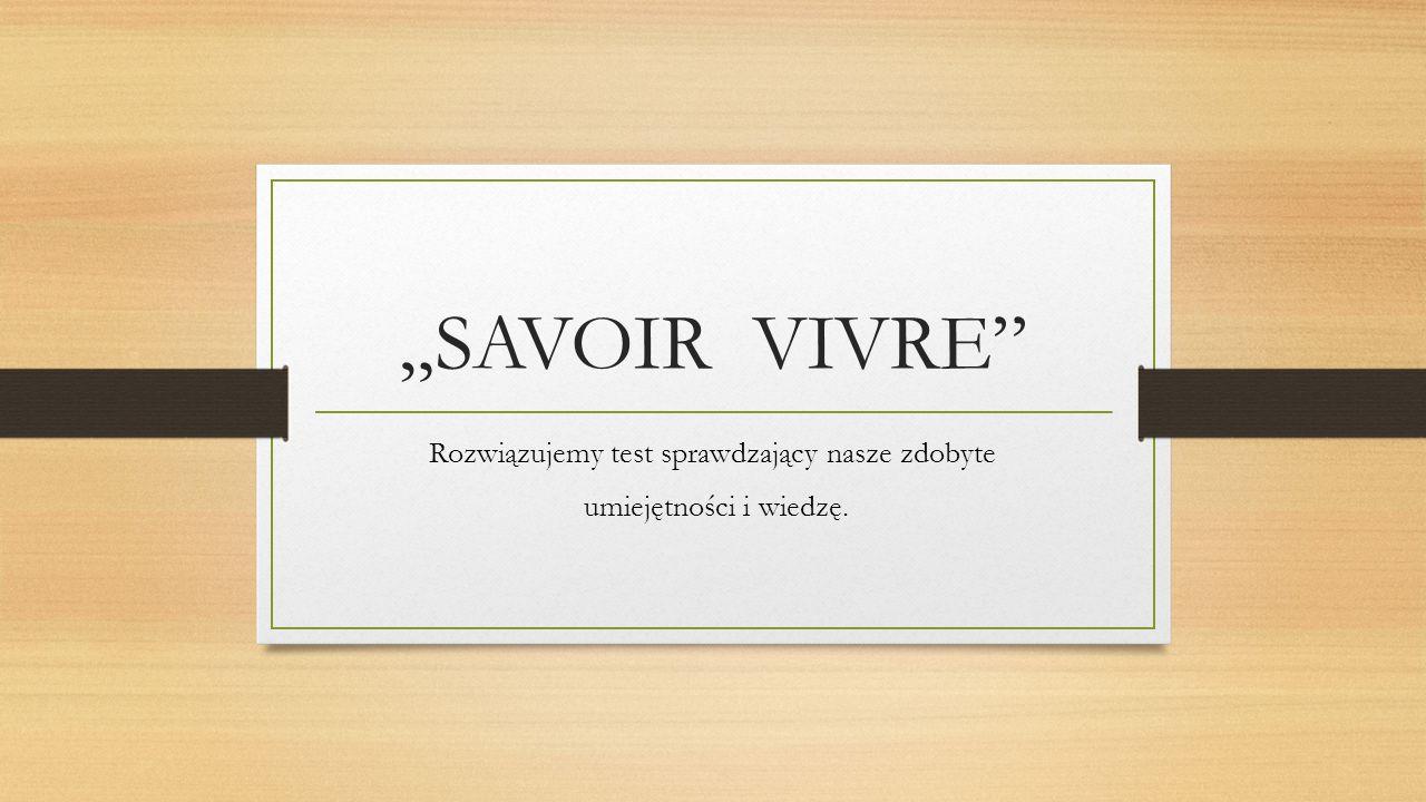 """""""SAVOIR VIVRE"""" Rozwiązujemy test sprawdzający nasze zdobyte umiejętności i wiedzę."""