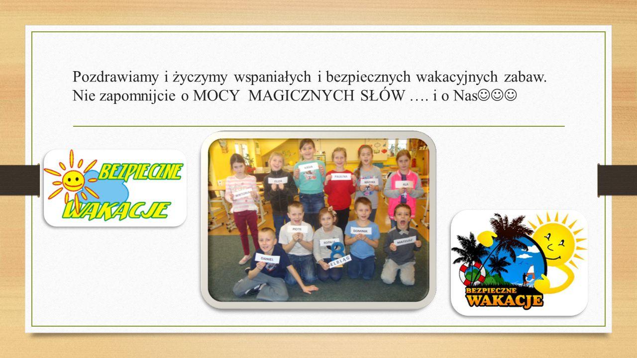 Pozdrawiamy i życzymy wspaniałych i bezpiecznych wakacyjnych zabaw. Nie zapomnijcie o MOCY MAGICZNYCH SŁÓW …. i o Nas