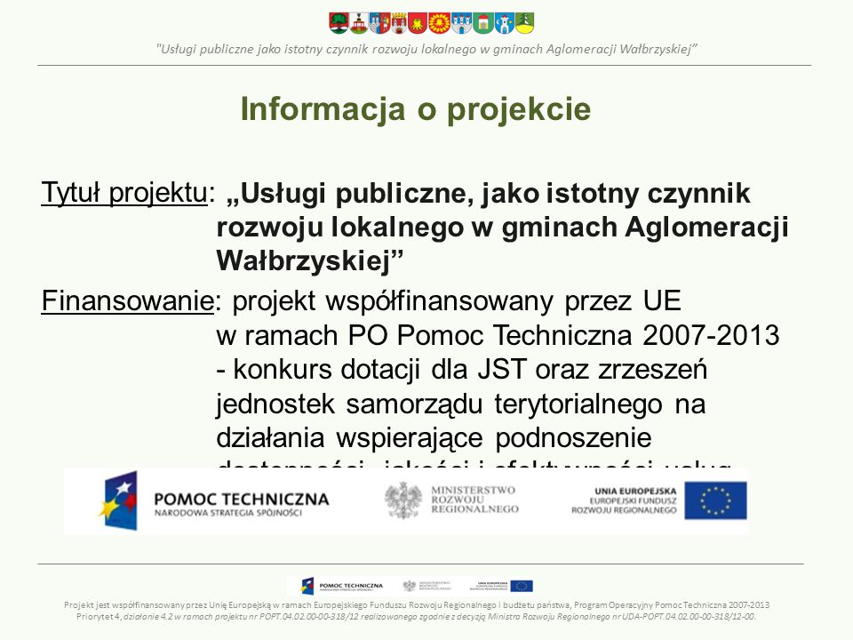 Usługi publiczne jako istotny czynnik rozwoju lokalnego w gminach Aglomeracji Wałbrzyskiej ROZWIĄZANIA INFORMATYCZNE – REKOMENDOWANE ROZWIAZANIE Zarekomendowano wdrożenie systemu gromadzenia i agregacji danych w oparciu o arkusze kalkulacyjne Projekt jest współfinansowany przez Unię Europejską w ramach Europejskiego Funduszu Rozwoju Regionalnego i budżetu państwa, Program Operacyjny Pomoc Techniczna 2007-2013 Priorytet 4, działanie 4.2 w ramach projektu nr POPT.04.02.00-00-318/12 realizowanego zgodnie z decyzją Ministra Rozwoju Regionalnego nr UDA-POPT.04.02.00-00-318/12-00.