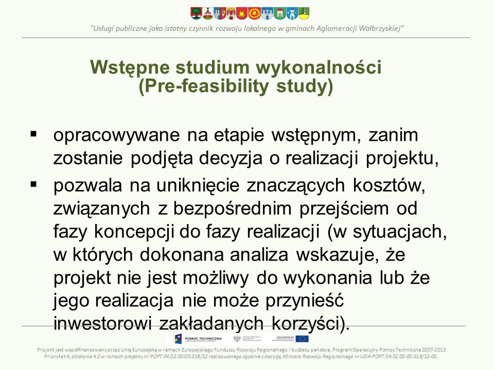 Usługi publiczne jako istotny czynnik rozwoju lokalnego w gminach Aglomeracji Wałbrzyskiej  opracowywane na etapie wstępnym, zanim zostanie podjęta decyzja o realizacji projektu,  pozwala na uniknięcie znaczących kosztów, związanych z bezpośrednim przejściem od fazy koncepcji do fazy realizacji (w sytuacjach, w których dokonana analiza wskazuje, że projekt nie jest możliwy do wykonania lub że jego realizacja nie może przynieść inwestorowi zakładanych korzyści).