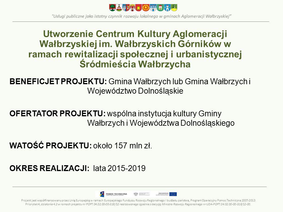 Usługi publiczne jako istotny czynnik rozwoju lokalnego w gminach Aglomeracji Wałbrzyskiej BENEFICJET PROJEKTU: Gmina Wałbrzych lub Gmina Wałbrzych i Województwo Dolnośląskie OFERTATOR PROJEKTU: wspólna instytucja kultury Gminy Wałbrzych i Województwa Dolnośląskiego WATOŚĆ PROJEKTU: około 157 mln zł.