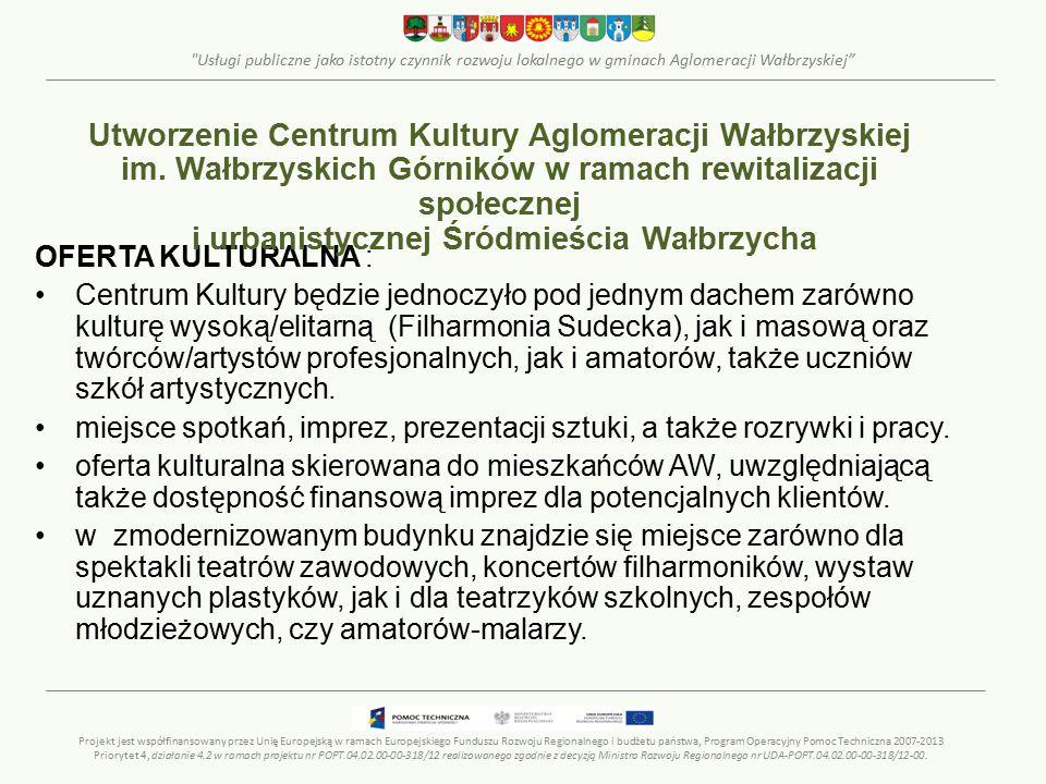 Usługi publiczne jako istotny czynnik rozwoju lokalnego w gminach Aglomeracji Wałbrzyskiej OFERTA KULTURALNA : Centrum Kultury będzie jednoczyło pod jednym dachem zarówno kulturę wysoką/elitarną (Filharmonia Sudecka), jak i masową oraz twórców/artystów profesjonalnych, jak i amatorów, także uczniów szkół artystycznych.