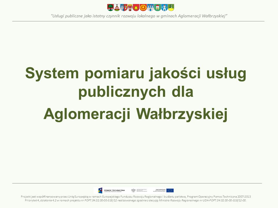 Usługi publiczne jako istotny czynnik rozwoju lokalnego w gminach Aglomeracji Wałbrzyskiej System pomiaru jakości usług publicznych dla Aglomeracji Wałbrzyskiej Projekt jest współfinansowany przez Unię Europejską w ramach Europejskiego Funduszu Rozwoju Regionalnego i budżetu państwa, Program Operacyjny Pomoc Techniczna 2007-2013 Priorytet 4, działanie 4.2 w ramach projektu nr POPT.04.02.00-00-318/12 realizowanego zgodnie z decyzją Ministra Rozwoju Regionalnego nr UDA-POPT.04.02.00-00-318/12-00.