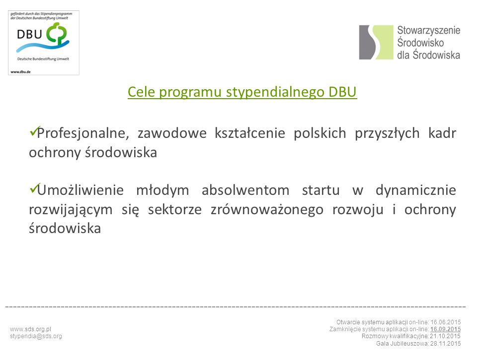 Otwarcie systemu aplikacji on-line: 16.06.2015 Zamknięcie systemu aplikacji on-line: 16.09.2015 Rozmowy kwalifikacyjne: 21.10.2015 Gala Jubileuszowa: 28.11.2015 -------------------------------------------------------------------------------------------------------------------- Perspectives of using Cross Laminated Timber as a building material in Polish conditions Photokatalystisch aktive Oberflaechen – eine Idee die Luftverschutzung zu minimieren Priority effects in soil-borne root pathogenic fungi of Arabidopsis thaliana Regulation of the hydrolitic and acidogenic phases od biogas production with plant biomass as the substrate Implementation of EU Directives on energy performance in buildings Consequenses of anthropological impacts and climate change on biodiversity in the Baltic Sea www.sds.org.pl stypendia@sds.org