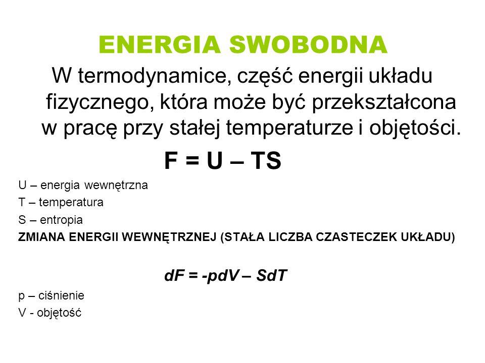 ENERGIA SWOBODNA W termodynamice, część energii układu fizycznego, która może być przekształcona w pracę przy stałej temperaturze i objętości. F = U –