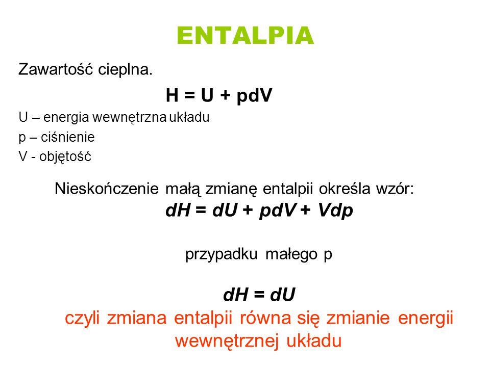 ENTALPIA Zawartość cieplna. H = U + pdV U – energia wewnętrzna układu p – ciśnienie V - objętość Nieskończenie małą zmianę entalpii określa wzór: dH =