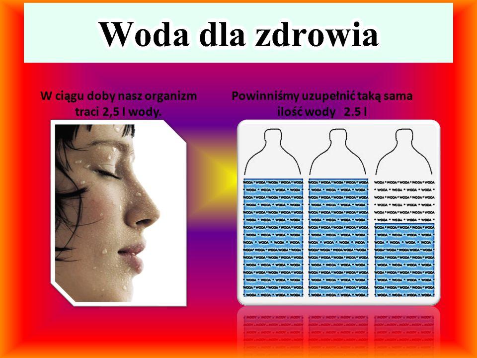 W ciągu doby nasz organizm traci 2,5 l wody. Powinniśmy uzupełnić taką sama ilość wody 2.5 l