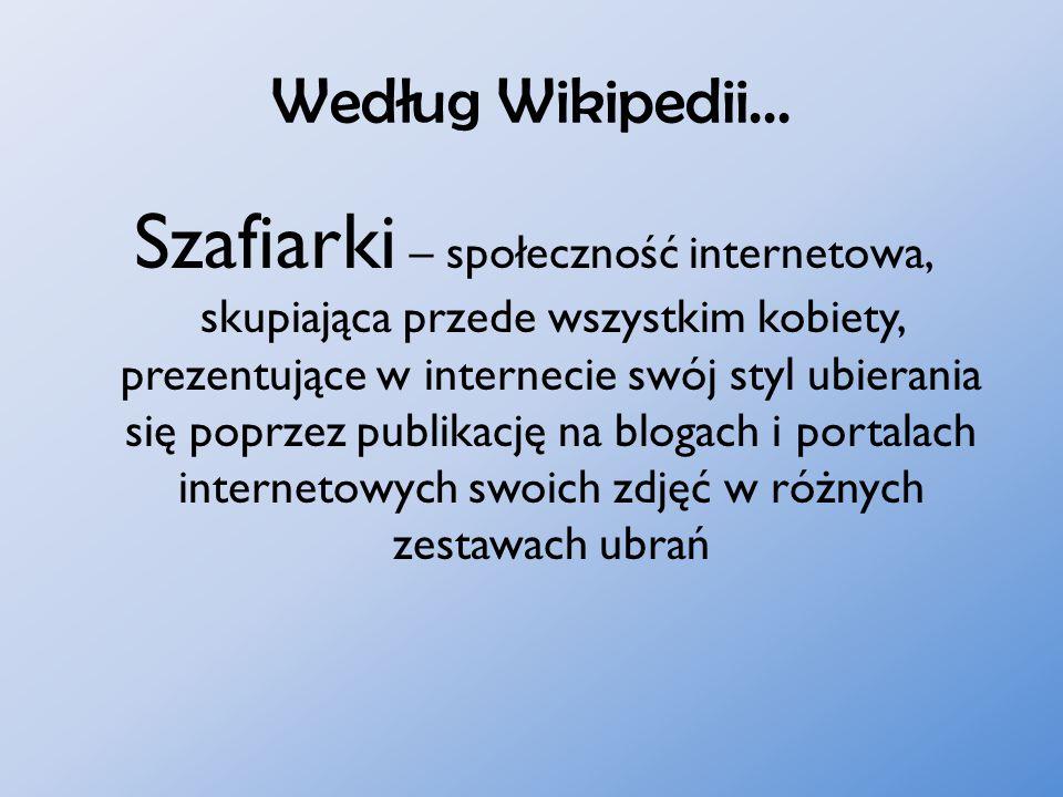 Według Wikipedii... Szafiarki – społeczność internetowa, skupiająca przede wszystkim kobiety, prezentujące w internecie swój styl ubierania się poprze
