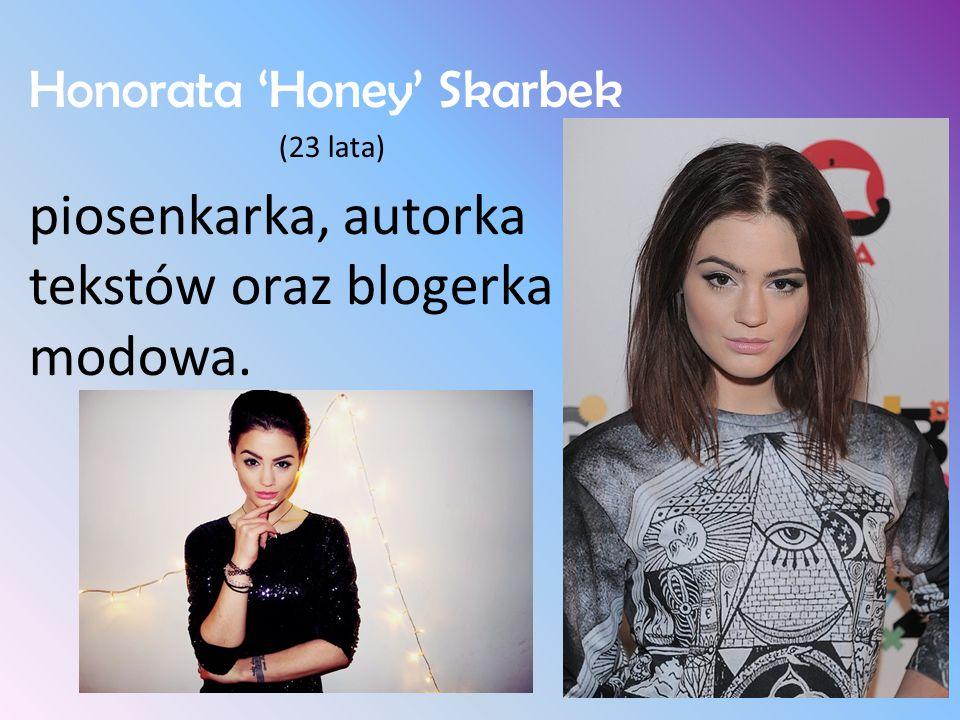 Honorata 'Honey' Skarbek (23 lata) piosenkarka, autorka tekstów oraz blogerka modowa.