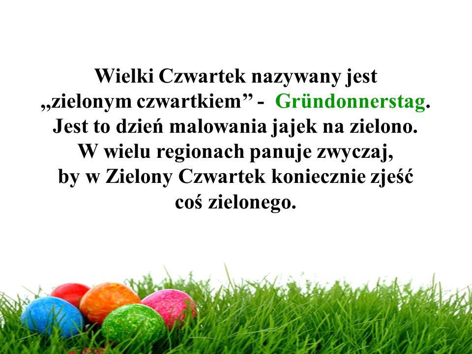 Wielki Czwartek nazywany jest,,zielonym czwartkiem'' - Gründonnerstag. Jest to dzień malowania jajek na zielono. W wielu regionach panuje zwyczaj, by