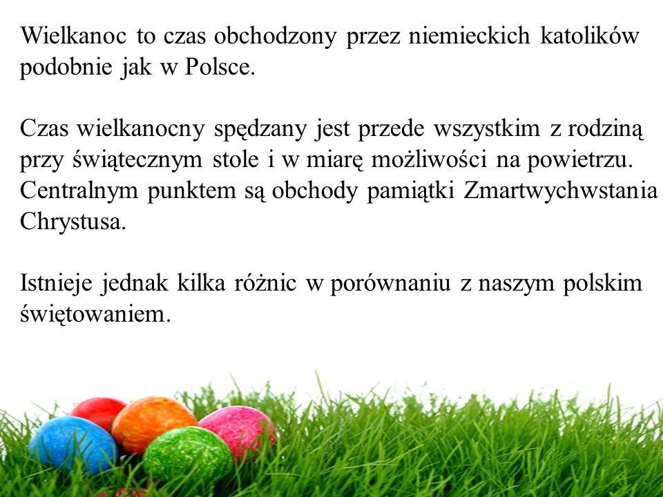 Wielkanoc to czas obchodzony przez niemieckich katolików podobnie jak w Polsce. Czas wielkanocny spędzany jest przede wszystkim z rodziną przy świątec