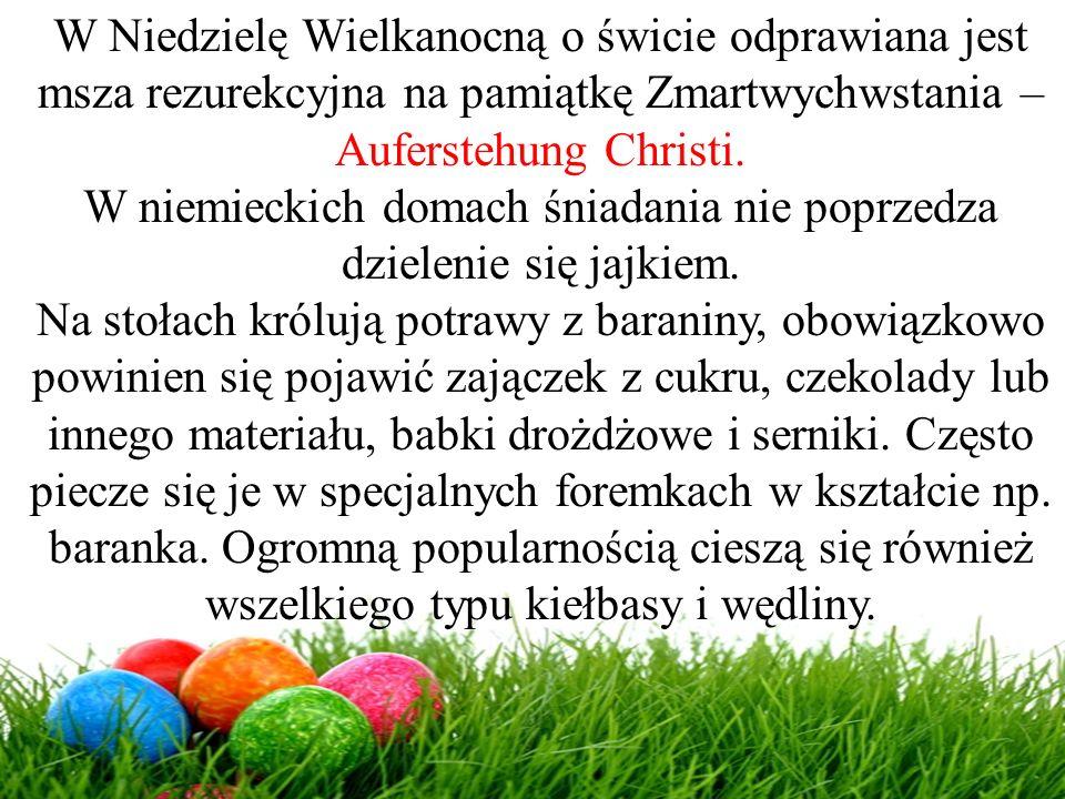 W Niedzielę Wielkanocną o świcie odprawiana jest msza rezurekcyjna na pamiątkę Zmartwychwstania – Auferstehung Christi. W niemieckich domach śniadania