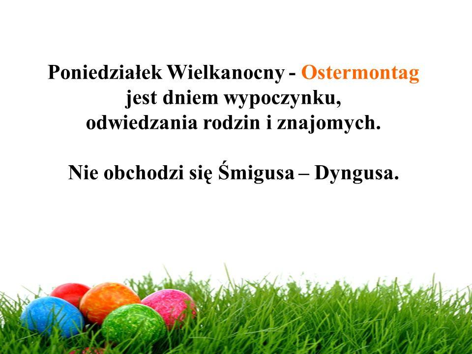 Poniedziałek Wielkanocny - Ostermontag jest dniem wypoczynku, odwiedzania rodzin i znajomych. Nie obchodzi się Śmigusa – Dyngusa.