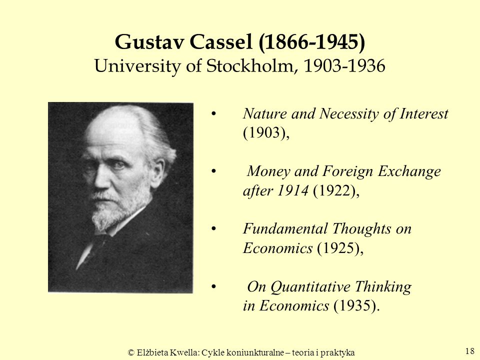 © Elżbieta Kwella: Cykle koniunkturalne – teoria i praktyka 18 Gustav Cassel (1866-1945) University of Stockholm, 1903-1936 Nature and Necessity of Interest (1903), Money and Foreign Exchange after 1914 (1922), Fundamental Thoughts on Economics (1925), On Quantitative Thinking in Economics (1935).