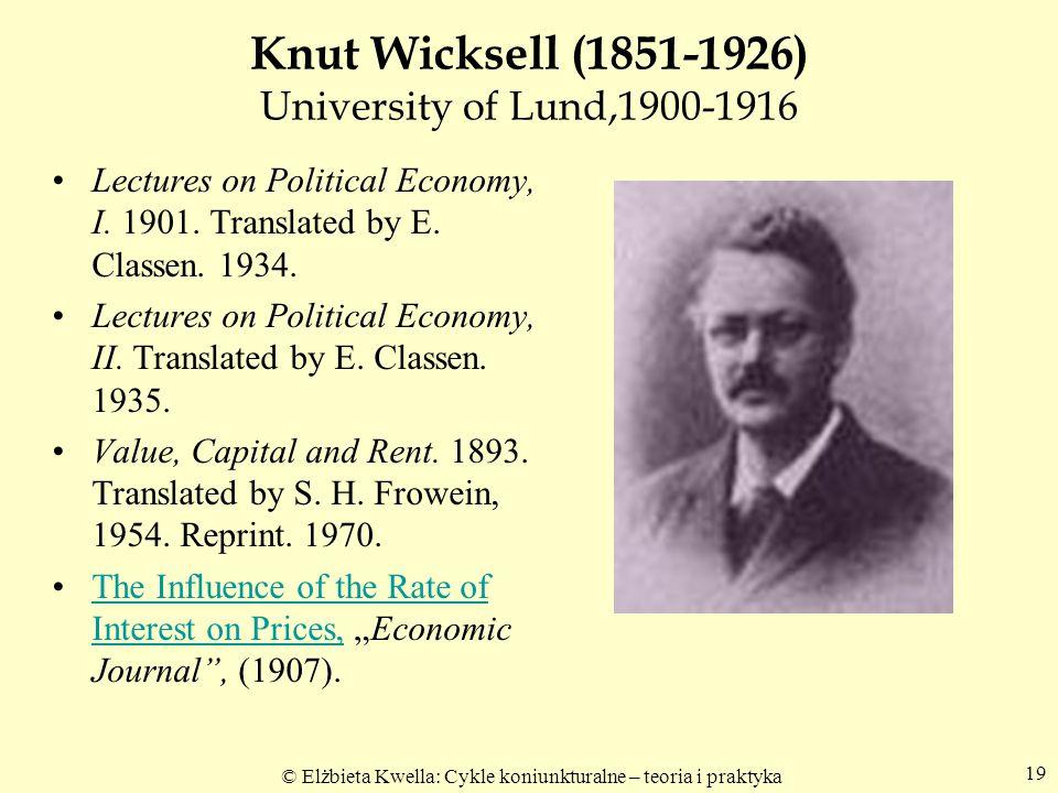 © Elżbieta Kwella: Cykle koniunkturalne – teoria i praktyka 19 Knut Wicksell (1851-1926) University of Lund,1900-1916 Lectures on Political Economy, I